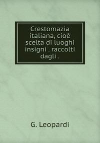 Crestomazia italiana, cioè scelta di luoghi insigni . raccolti dagli ., G. Leopardi обложка-превью