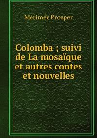 Colomba ; suivi de La mosaïque et autres contes et nouvelles, Merimee Prosper обложка-превью