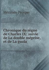 Chronique du règne de Charles IX: suivie de La double méprise, et de La guzla, Merimee Prosper обложка-превью