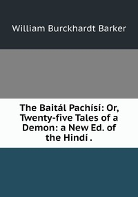 The Baitál Pachísí: Or, Twenty-five Tales of a Demon: a New Ed. of the Hindí ., William Burckhardt Barker обложка-превью