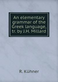 An elementary grammar of the Greek language, tr. by J.H. Millard, R. Kuhner обложка-превью
