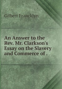 An Answer to the Rev. Mr. Clarkson's Essay on the Slavery and Commerce of ., Gilbert Francklyn обложка-превью