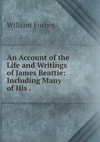 An Account of the Life and Writings of James Beattie: Including Many of His ., William Forbes обложка-превью