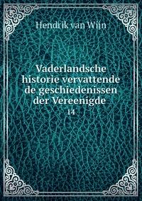 Vaderlandsche historie vervattende de geschiedenissen der Vereenigde .: 14, Hendrik Van Wijn обложка-превью