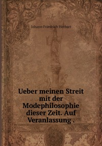 Ueber meinen Streit mit der Modephilosophie dieser Zeit. Auf Veranlassung ., Herbart Johann Friedrich обложка-превью