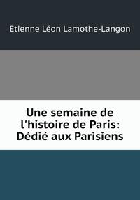 Une semaine de l'histoire de Paris: Dédié aux Parisiens, Etienne Leon Lamothe-Langon обложка-превью