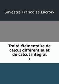 Traité élémentaire de calcul différentiel et de calcul intégral: 1, Silvestre Francoise Lacroix обложка-превью
