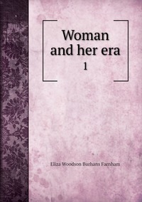 Woman and her era: 1, Eliza Woodson Burhans Farnham обложка-превью