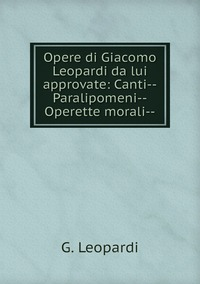 Opere di Giacomo Leopardi da lui approvate: Canti--Paralipomeni--Operette morali--, G. Leopardi обложка-превью