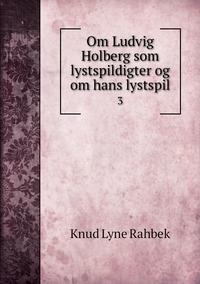 Om Ludvig Holberg som lystspildigter og om hans lystspil: 3, Knud Lyne Rahbek обложка-превью