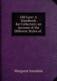 Old Lace: A Handbook for Collectors; an Account of the Different Styles of ., Margaret Jourdain обложка-превью
