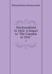 Newfoundland in 1842: A Sequel to 'The Canadas in 1841': 2, Richard Henry Bonnycastle обложка-превью