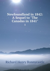 Newfoundland in 1842: A Sequel to 'The Canadas in 1841': 1, Richard Henry Bonnycastle обложка-превью
