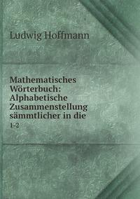 Mathematisches Wörterbuch: Alphabetische Zusammenstellung sämmtlicher in die .: 1-2, Ludwig Hoffmann обложка-превью