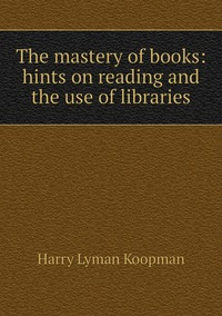 The mastery of books: hints on reading and the use of libraries, Harry Lyman Koopman обложка-превью
