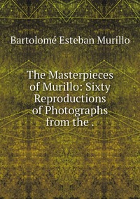 The Masterpieces of Murillo: Sixty Reproductions of Photographs from the ., Bartolome Esteban Murillo обложка-превью