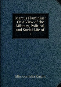 Marcus Flaminius: Or A View of the Military, Political, and Social Life of .: 2, Ellis Cornelia Knight обложка-превью