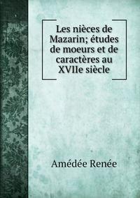 Les nièces de Mazarin; études de moeurs et de caractères au XVIIe siècle, Amedee Renee обложка-превью