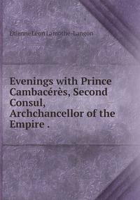 Evenings with Prince Cambacérès, Second Consul, Archchancellor of the Empire ., Etienne Leon Lamothe-Langon обложка-превью