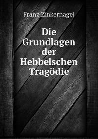 Die Grundlagen der Hebbelschen Tragödie, Franz Zinkernagel обложка-превью