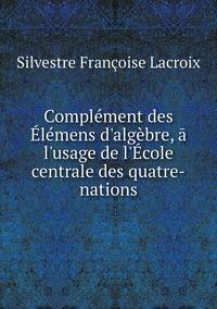 Complément des Élémens d'algèbre, ā l'usage de l'École centrale des quatre-nations, Silvestre Francoise Lacroix обложка-превью