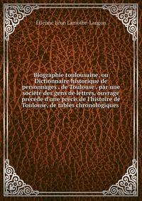 Biographie toulousaine, ou Dictionnaire historique de personnages . de Toulouse . par une société des gens de lettres, ouvrage précéde d'une précis de l'histoire de Toulouse, de tables chronologiques , Etienne Leon Lamothe-Langon обложка-превью