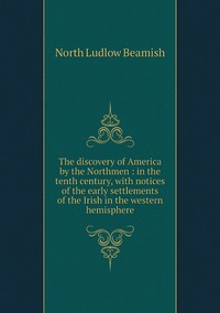 The discovery of America by the Northmen : in the tenth century, with notices of the early settlements of the Irish in the western hemisphere, North Ludlow Beamish обложка-превью