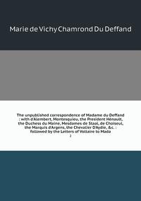 The unpublished correspondence of Madame du Deffand : with d'Alembert, Montesquieu, the President Hénault, the Duchess du Maine, Mesdames de Staal, de Choiseul, the Marquis d'Argens, the Chevalier D'Aydie, &c. : followed by the Letters of Voltaire to Mada: 2, Marie de Vichy Chamrond Du Deffand обложка-превью