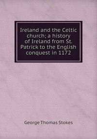 Ireland and the Celtic church; a history of Ireland from St. Patrick to the English conquest in 1172, George Thomas Stokes обложка-превью