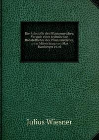 Die Rohstoffe des Pflanzenreiches; Versuch einer technischen Rohstofflehre des Pflanzenreiches, unter Mitwirkung von Max Bamberger et. el.: 1, Julius Wiesner обложка-превью