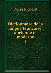 Dictionnaire de la langue Françoise, ancienne et moderne: 2, Pierre Richelet обложка-превью