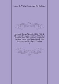 Lettres à Horace Walpole, 1766-1780. 1. éd. complète, augm. d'environ 500 lettres inédites, publiées d'après les originaux, avec une introd., des notes, et une table des noms par Mrs. Paget Toynbee: 2, Marie de Vichy Chamrond Du Deffand обложка-превью