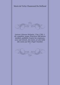 Lettres à Horace Walpole, 1766-1780. 1. éd. complète, augm. d'environ 500 lettres inédites, publiées d'après les originaux, avec une introd., des notes, et une table des noms par Mrs. Paget Toynbee: 3, Marie de Vichy Chamrond Du Deffand обложка-превью