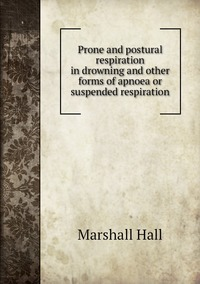 Prone and postural respiration in drowning and other forms of apnoea or suspended respiration, Marshall Hall обложка-превью