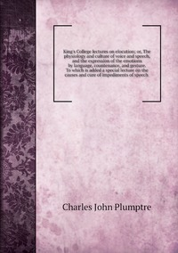King's College lectures on elocution; or, The physiology and culture of voice and speech, and the expression of the emotions by language, countenance, and gesture. To which is added a special lecture on the causes and cure of impediments of speech , Charles John Plumptre обложка-превью