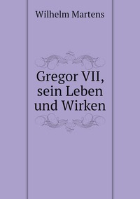 Gregor VII, sein Leben und Wirken, Wilhelm Martens обложка-превью