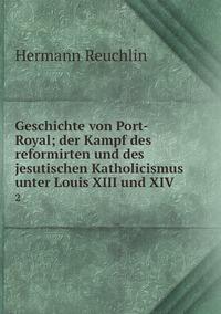 Geschichte von Port-Royal; der Kampf des reformirten und des jesutischen Katholicismus unter Louis XIII und XIV: 2, Hermann Reuchlin обложка-превью