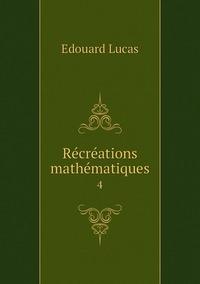 Récréations mathématiques: 4, Edouard Lucas обложка-превью