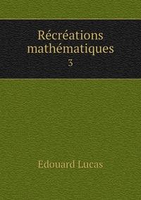 Récréations mathématiques: 3, Edouard Lucas обложка-превью