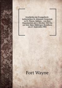 Geschichte der Evangelisch=Lutherischen St. Johannis=Gemeinde zu Ft. Wayne, Indiana : von ihrer Organisation am 2. Oktober 1853 bis zur feier ihres 50jährigen Bestehens am 27. September l903, Fort Wayne обложка-превью