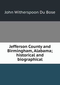Jefferson County and Birmingham, Alabama; historical and biographical, John Witherspoon Du Bose обложка-превью