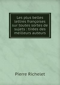 Les plus belles lettres françoises sur toutes sortes de sujets : tirées des meilleurs auteurs, Pierre Richelet обложка-превью