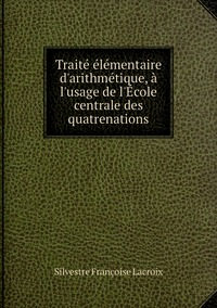 Traité élémentaire d'arithmétique, à l'usage de l'École centrale des quatrenations, Silvestre Francoise Lacroix обложка-превью