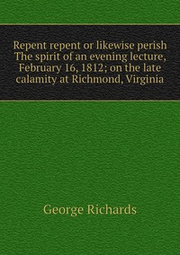 Repent repent or likewise perish The spirit of an evening lecture, February 16, 1812; on the late calamity at Richmond, Virginia, George Richards обложка-превью