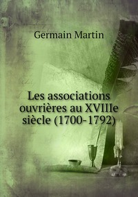 Les associations ouvrières au XVIIIe siècle (1700-1792), Germain Martin обложка-превью
