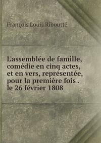 L'assemblée de famille, comédie en cinq actes, et en vers, représentée, pour la première fois . le 26 février 1808, Francois Louis Riboutte обложка-превью