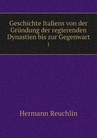 Geschichte Italiens von der Gründung der regierenden Dynastien bis zur Gegenwart: 1, Hermann Reuchlin обложка-превью