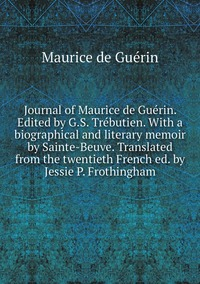 Journal of Maurice de Guérin. Edited by G.S. Trébutien. With a biographical and literary memoir by Sainte-Beuve. Translated from the twentieth French ed. by Jessie P. Frothingham, Maurice de Guerin обложка-превью
