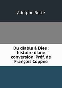 Du diable à Dieu; histoire d'une conversion. Préf. de François Coppée, Adolphe Rette обложка-превью