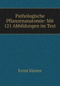 Pathologische Pflanzenanatomie: Mit 121 Abbildungen im Text, Ernst Kuster обложка-превью